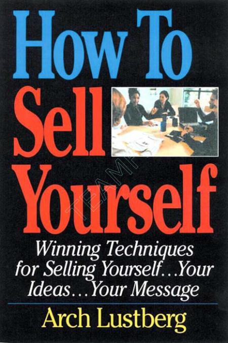How To Sell Yourself Winning Techniques For Selling Yourself Your Ideas Your Message