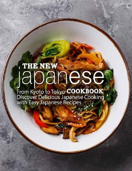 The New Japanese Cookbook From Kyoto to Tokyo Discover Delicious Japanese Cooking with Easy Japanese Recipes