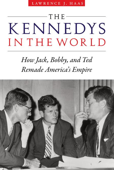 The Kennedys in the World How Jack, Bobby, and Ted Remade America's Empire