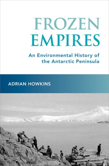 Frozen Empires  An Environmental History of the Antarctic Peninsula by Adrian Howk...