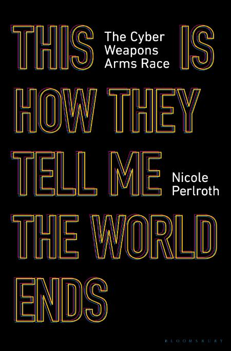 This Is How They Tell Me the World Ends  The Cyberweapons Arms Race by Nicole Perl...